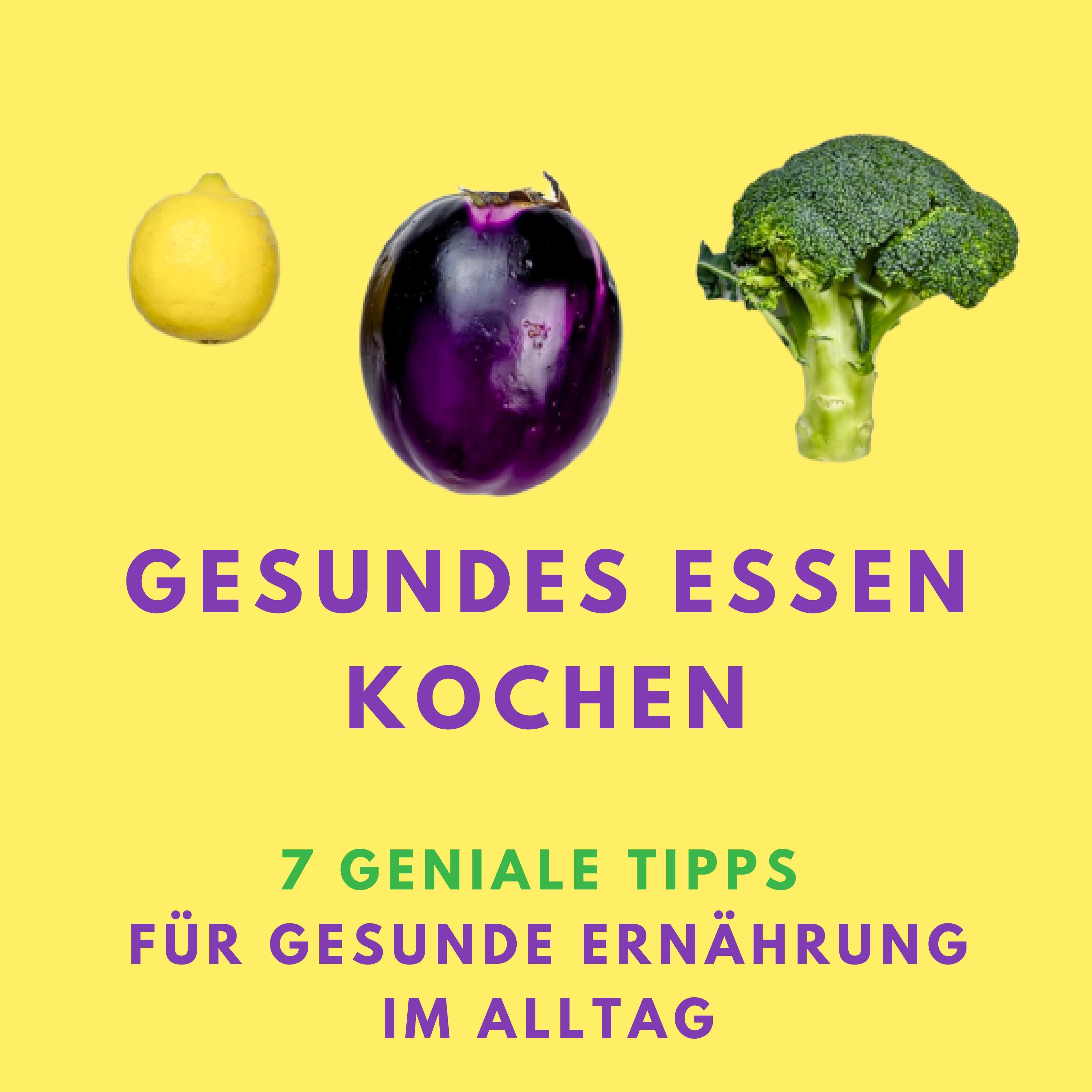 Gesundes Essen kochen: 7 geniale Tipps für gesunde Ernährung im Alltag